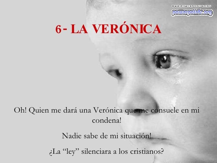 """6- LA VERÓNICA Oh! Quien me dará una Verónica que me consuele en mi condena! Nadie sabe de mi situación! ¿La """"ley"""" silenci..."""