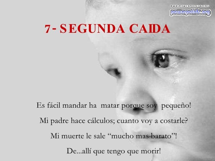 7- SEGUNDA CAIDA Es fácil mandar ha  matar porque soy  pequeño! Mi padre hace cálculos; cuanto voy a costarle? Mi muerte l...