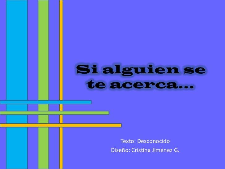Si alguien se te acerca…<br />Texto: Desconocido<br />Diseño: Cristina Jiménez G.<br />
