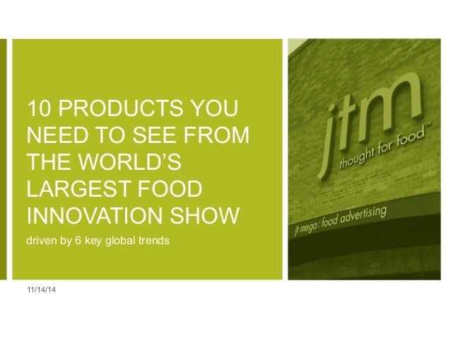 10 PRODUCTS YOU  NEED TO SEE FROM  THE WORLD'S  LARGEST FOOD  INNOVATION SHOW  driven by 6 key global trends  11/14/14