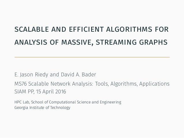 scalable and efficient algorithms for analysis of massive, streaming graphs E. Jason Riedy and David A. Bader MS76 Scalabl...
