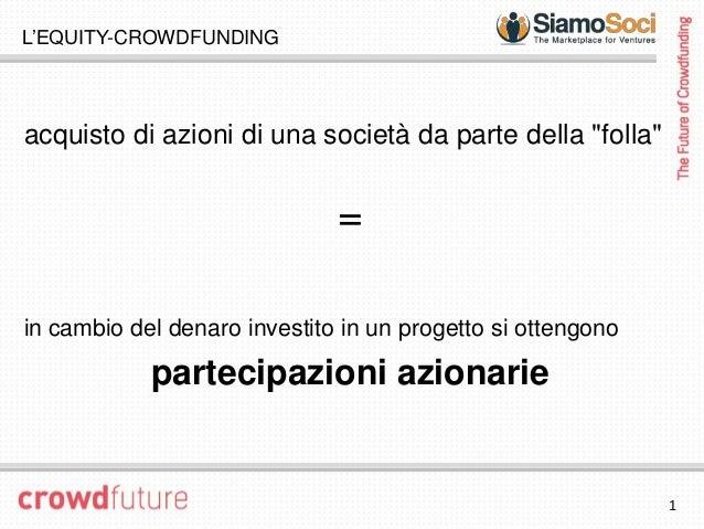 """L'EQUITY-CROWDFUNDINGacquisto di azioni di una società da parte della """"folla""""                              =in cambio del ..."""