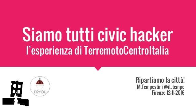 Siamo tutti civic hacker l'esperienza di TerremotoCentroItalia Ripartiamo la città! M.Tempestini @il_tempe Firenze 12-11-2...