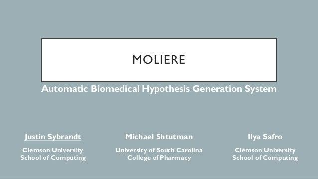 MOLIERE Automatic Biomedical Hypothesis Generation System Justin Sybrandt Michael Shtutman Ilya Safro Clemson University S...