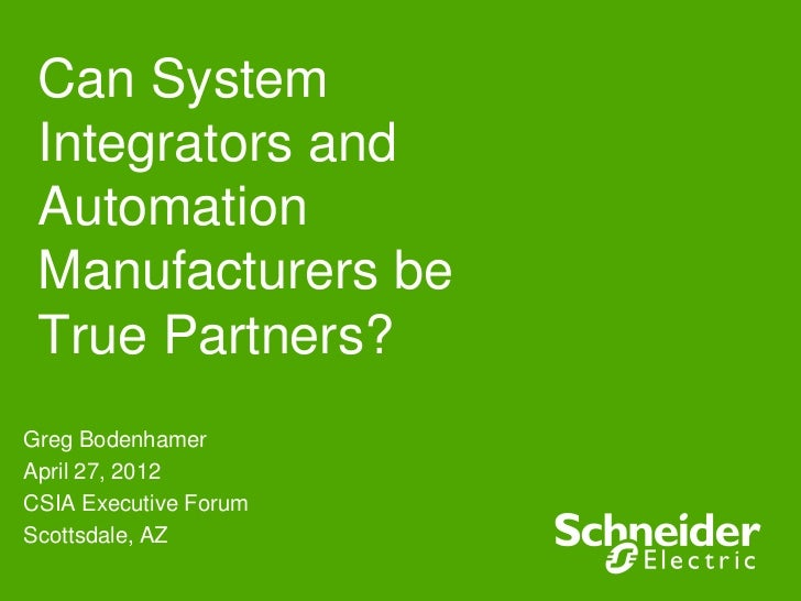 Can System Integrators and Automation Manufacturers be True Partners?Greg BodenhamerApril 27, 2012CSIA Executive ForumScot...
