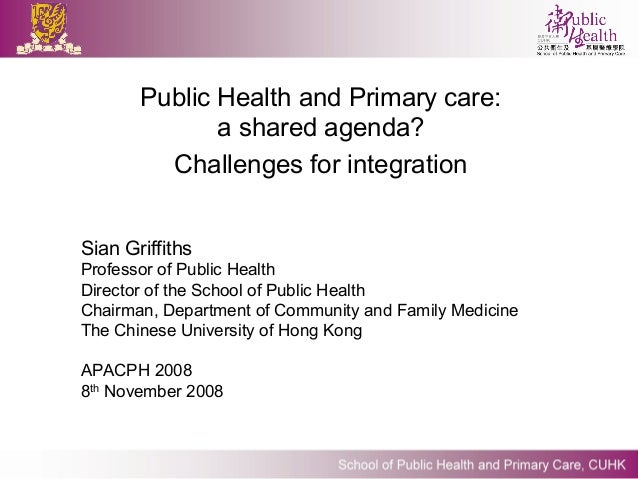 Public Health and Primary care:              a shared agenda?         Challenges for integrationSian GriffithsProfessor of...
