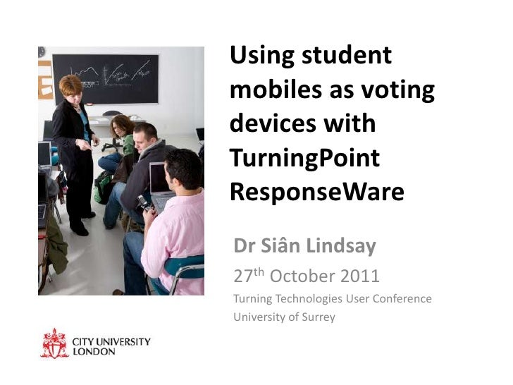 Using studentmobiles as votingdevices withTurningPointResponseWareDr Siân Lindsay27th October 2011Turning Technologies Use...