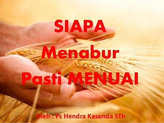 SIAPA Menabur Pasti MENUAI Oleh : Ps Hendra Kasenda STh