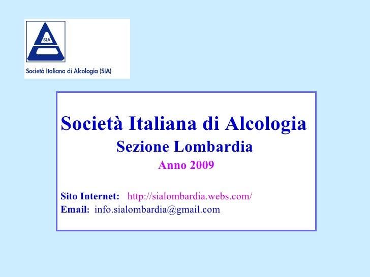 Società Italiana di Alcologia   Sezione Lombardia   Anno 2009 Sito Internet:   http://sialombardia.webs.com/ Email :   [em...