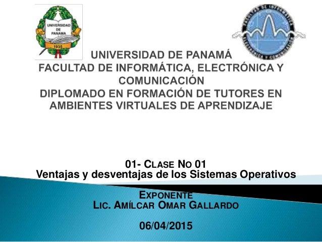 01- CLASE NO 01 Ventajas y desventajas de los Sistemas Operativos EXPONENTE LIC. AMÍLCAR OMAR GALLARDO 06/04/2015