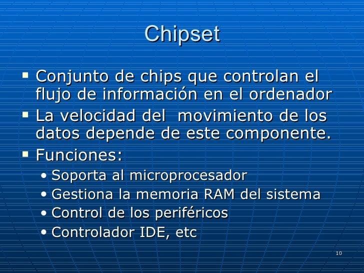 Chipset <ul><li>Conjunto de chips que controlan el flujo de información en el ordenador </li></ul><ul><li>La velocidad del...