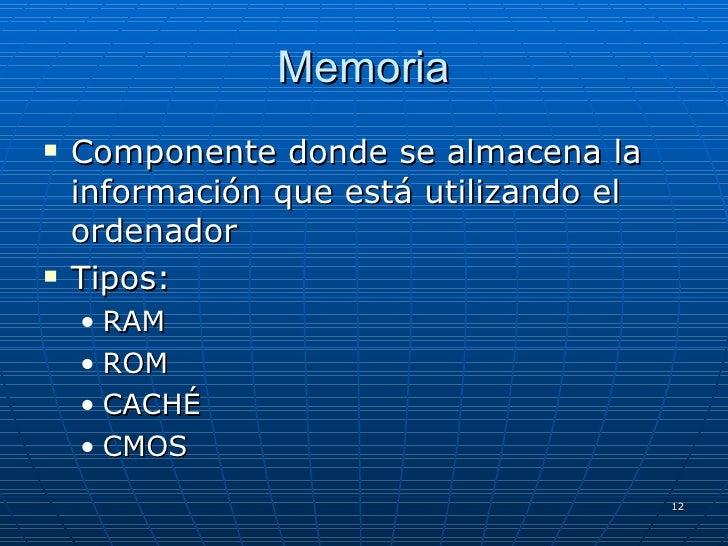 Memoria <ul><li>Componente donde se almacena la información que está utilizando el ordenador </li></ul><ul><li>Tipos: </li...