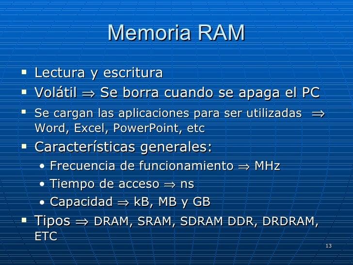 Memoria RAM <ul><li>Lectura y escritura </li></ul><ul><li>Volátil    Se borra cuando se apaga el PC </li></ul><ul><li>Se ...