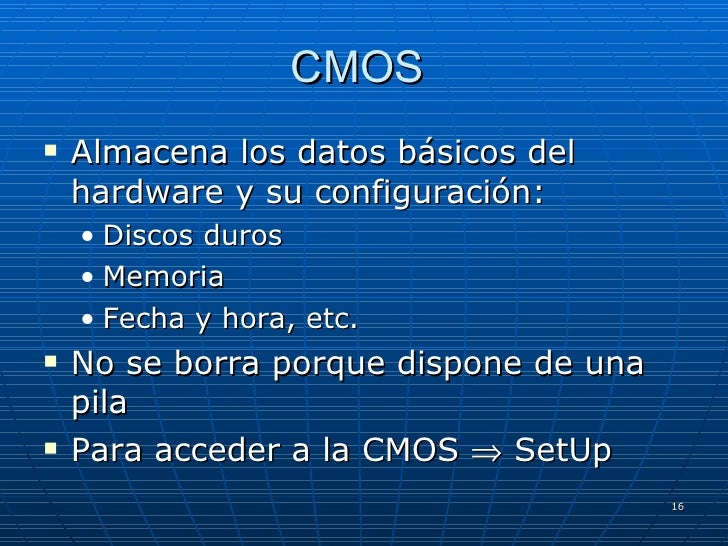 CMOS  <ul><li>Almacena los datos básicos del hardware y su configuración: </li></ul><ul><ul><li>Discos duros </li></ul></u...