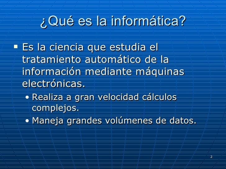 ¿Qué es la informática? <ul><li>Es la ciencia que estudia el tratamiento automático de la información mediante máquinas el...