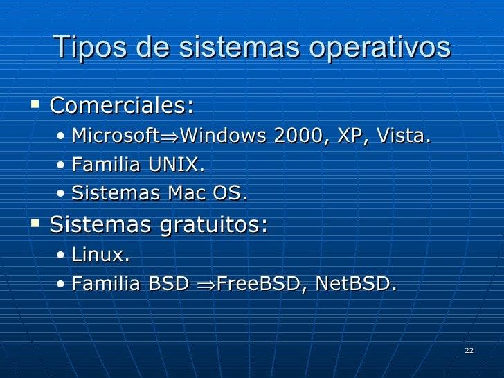 Tipos de sistemas operativos <ul><li>Comerciales: </li></ul><ul><ul><li>Microsoft  Windows 2000, XP, Vista. </li></ul></u...