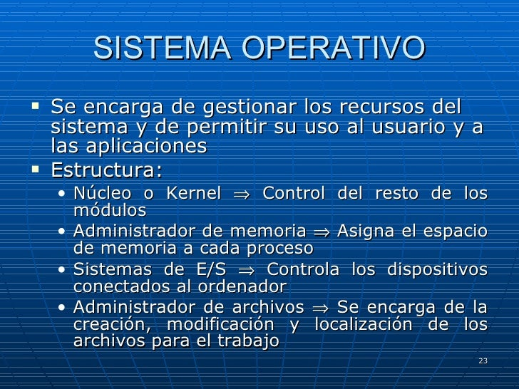 SISTEMA OPERATIVO <ul><li>Se encarga de gestionar los recursos del sistema y de permitir su uso al usuario y a las aplicac...