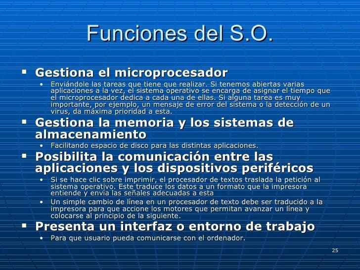 Funciones del S.O. <ul><li>Gestiona el microprocesador   </li></ul><ul><ul><li>Enviándole las tareas que tiene que realiza...
