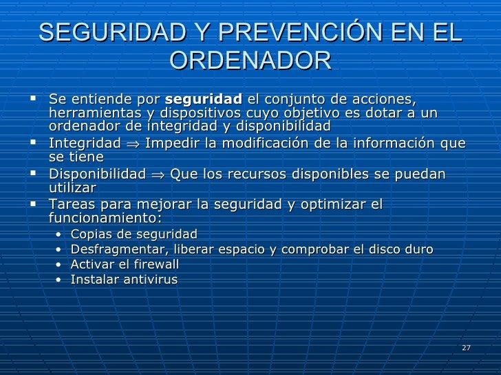 SEGURIDAD Y PREVENCIÓN EN EL ORDENADOR <ul><li>Se entiende por  seguridad  el conjunto de acciones, herramientas y disposi...