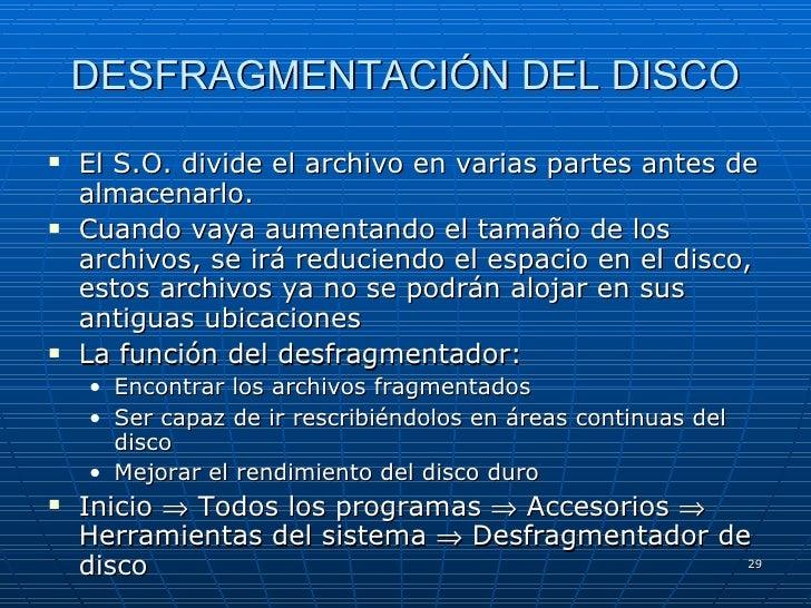 DESFRAGMENTACIÓN DEL DISCO <ul><li>El S.O. divide el archivo en varias partes antes de almacenarlo. </li></ul><ul><li>Cuan...