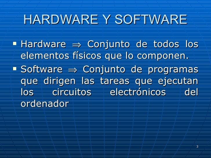 HARDWARE Y SOFTWARE <ul><li>Hardware    Conjunto de todos los elementos físicos que lo componen. </li></ul><ul><li>Softwa...