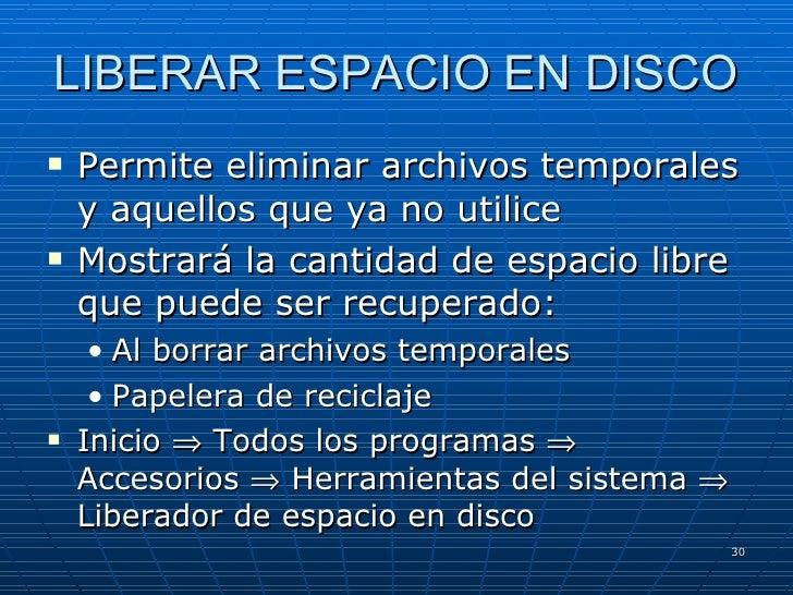 LIBERAR ESPACIO EN DISCO <ul><li>Permite eliminar archivos temporales y aquellos que ya no utilice </li></ul><ul><li>Mostr...
