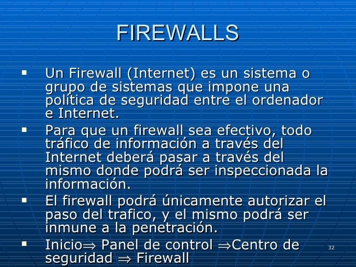 FIREWALLS <ul><li>Un Firewall (Internet) es un sistema o grupo de sistemas que impone una política de seguridad entre el o...