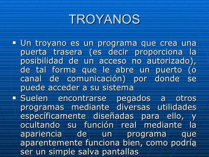 TROYANOS <ul><li>Un troyano es un programa que crea una puerta trasera (es decir proporciona la posibilidad de un acceso n...
