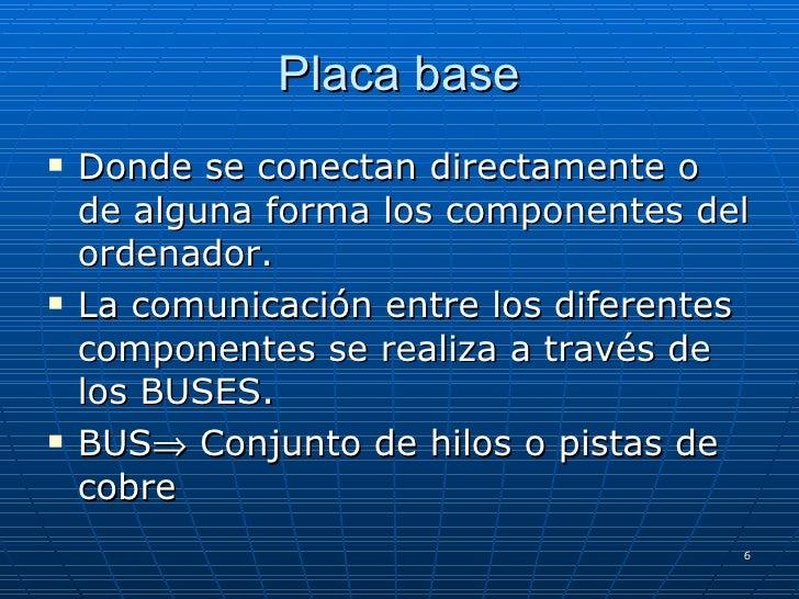 Placa base <ul><li>Donde se conectan directamente o de alguna forma los componentes del ordenador. </li></ul><ul><li>La co...