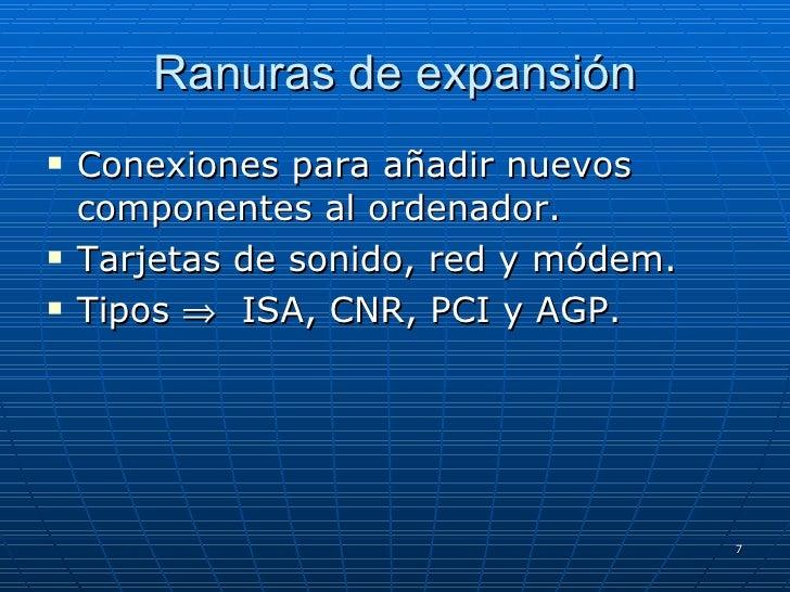 Ranuras de expansión <ul><li>Conexiones para añadir nuevos componentes al ordenador. </li></ul><ul><li>Tarjetas de sonido,...