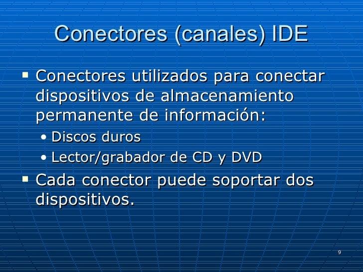 Conectores (canales) IDE <ul><li>Conectores utilizados para conectar dispositivos de almacenamiento permanente de informac...