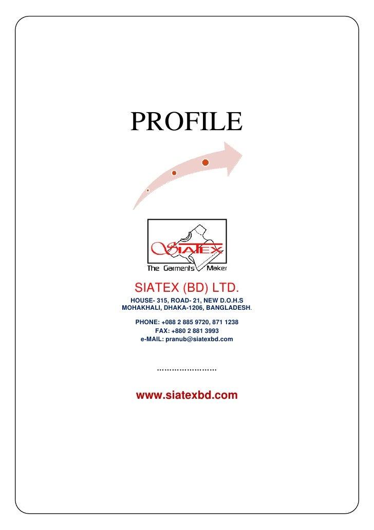 PROFILE        SIATEX (BD) LTD.   HOUSE- 315, ROAD- 21, NEW D.O.H.S MOHAKHALI, DHAKA-1206, BANGLADESH.     PHONE: +088 2 8...