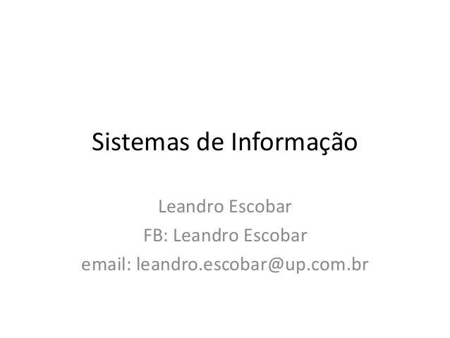 Sistemas de Informação Leandro Escobar FB: Leandro Escobar email: leandro.escobar@up.com.br