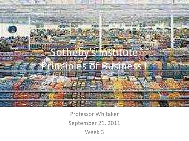 Sotheby's InstitutePrinciples of Business I<br />Professor Whitaker<br />September 21, 2011<br />Week 3<br />