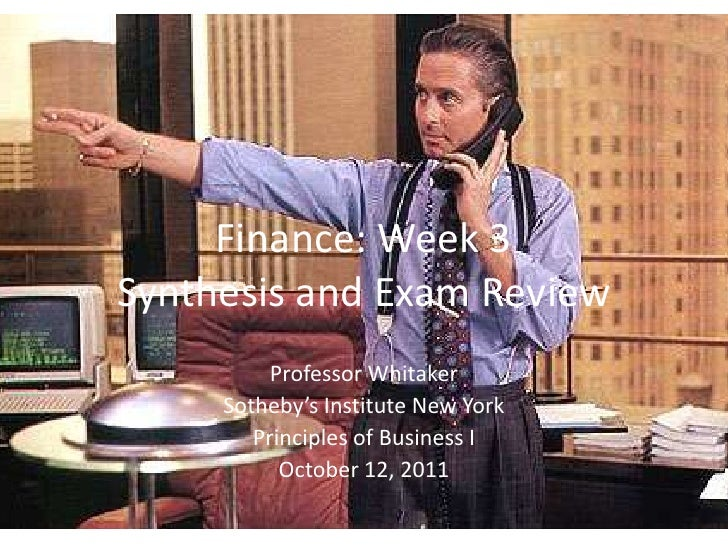 Finance: Week 3Synthesis and Exam Review          Professor Whitaker     Sotheby's Institute New York        Principles of...