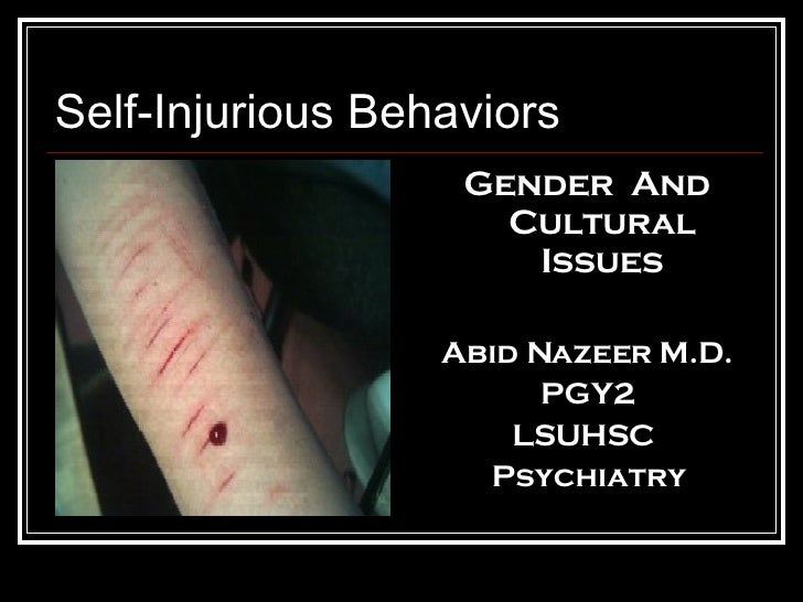 Self-Injurious Behaviors <ul><li>Gender  And Cultural Issues </li></ul><ul><li>Abid Nazeer M.D. </li></ul><ul><li>PGY2 </l...