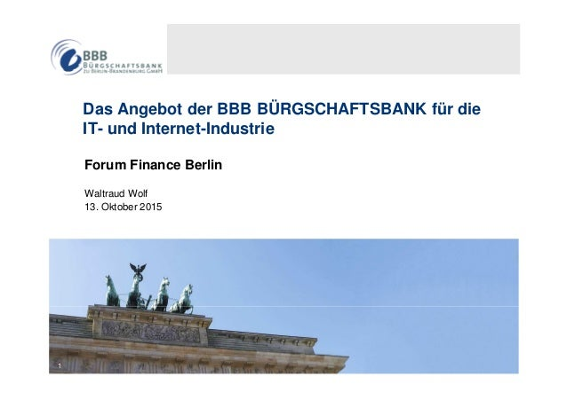 1 Das Angebot der BBB BÜRGSCHAFTSBANK für die IT- und Internet-Industrie Forum Finance Berlin Waltraud Wolf 13. Oktober 20...