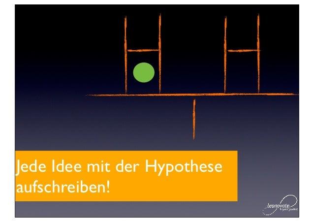 Jede Idee mit der Hypotheseaufschreiben!