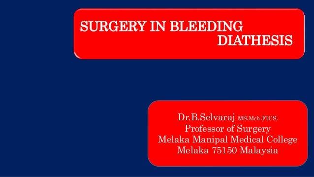 SURGERY IN BLEEDING DIATHESIS Dr.B.Selvaraj MS;Mch;FICS; Professor of Surgery Melaka Manipal Medical College Melaka 75150 ...