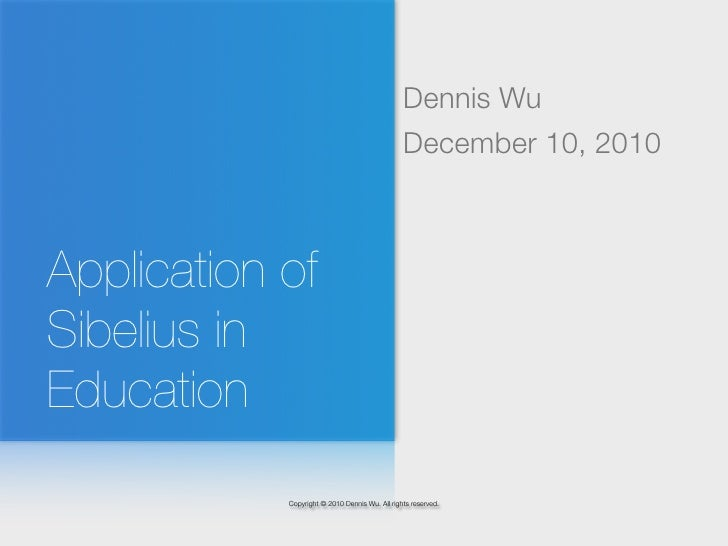 Dennis Wu                                                December 10, 2010Application ofSibelius inEducation            Co...