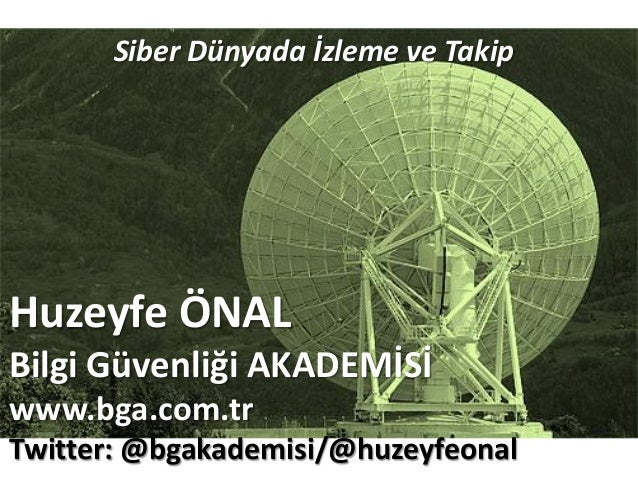 Huzeyfe ÖNAL Bilgi Güvenliği AKADEMİSİ www.bga.com.tr Twitter: @bgakademisi/@huzeyfeonal Siber Dünyada İzleme ve Takip