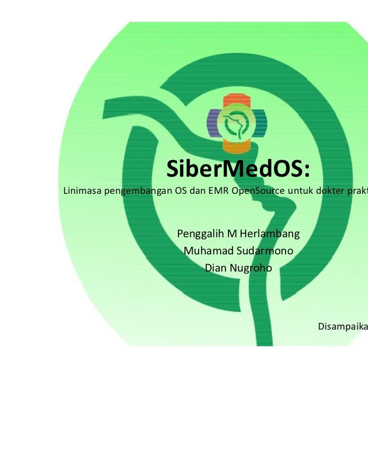 SiberMedOS:Linimasa pengembangan OS dan EMR OpenSource untuk dokter praktek pribadi                       Penggalih M Herl...