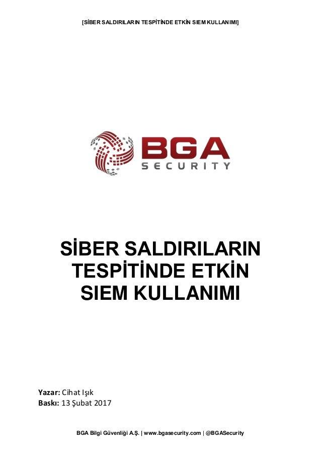 [SİBER SALDIRILARIN TESPİTİNDE ETKİN SIEM KULLANIMI] BGA Bilgi Güvenliği A.Ş.   www.bgasecurity.com   @BGASecurity SİBER S...