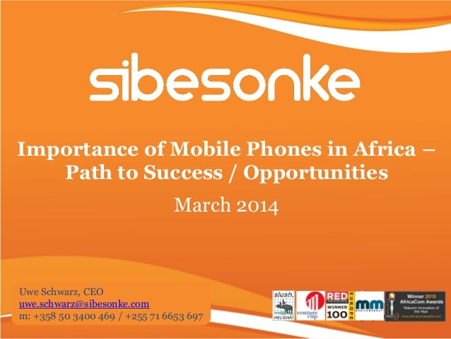 Importance of Mobile Phones in Africa – Path to Success / Opportunities March 2014 Uwe Schwarz, CEO uwe.schwarz@sibesonke....