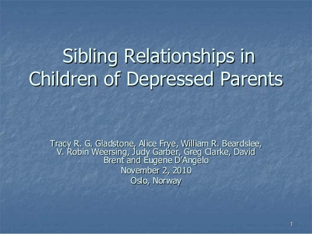 Sibling Relationships in Children of Depressed Parents Tracy R. G. Gladstone, Alice Frye, William R. Beardslee, V. Robin W...