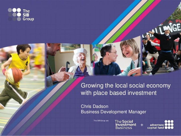 Growing the local social economy with place based investment Chris Dadson Business Development Manager The SIB Group are  ...