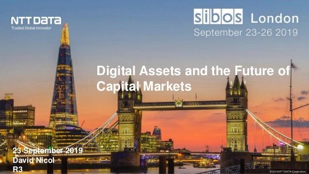 © 2019 NTT DATA Corporation 23 September 2019 David Nicol R3 Digital Assets and the Future of Capital Markets