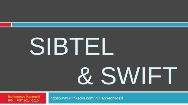 SIBTEL & SWIFT https://www.linkedin.com/in/HannechiMedMohammed Hannechi IF5 FST 2014-2015