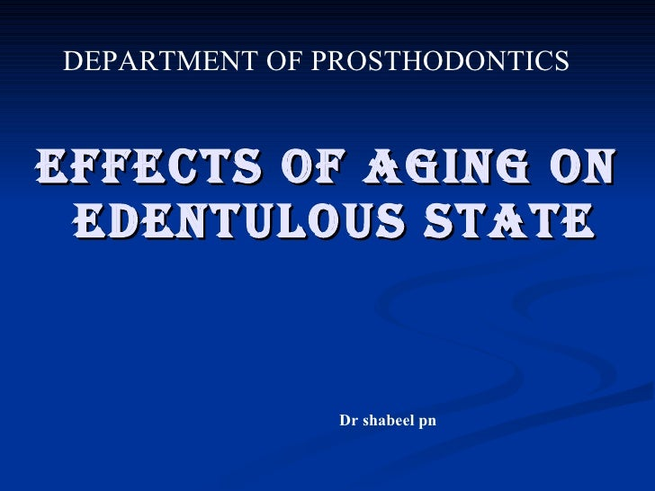 EFFECTS OF AGING ON  EDENTULOUS STATE Dr shabeel pn DEPARTMENT OF PROSTHODONTICS