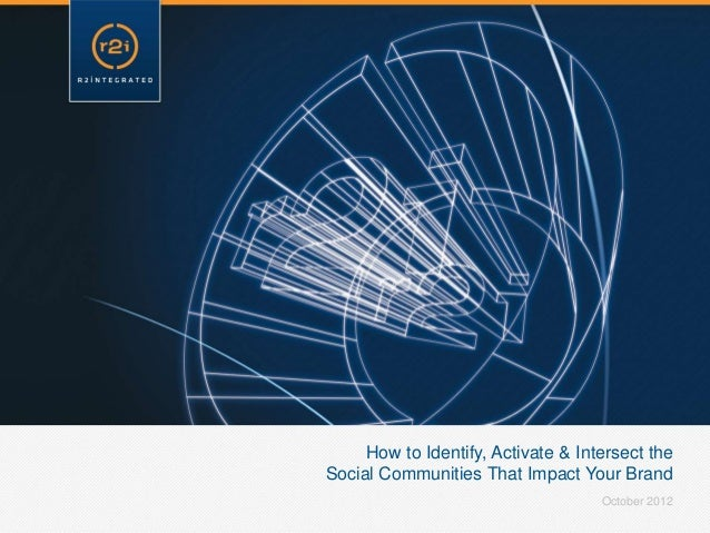 How to Identify, Activate & Intersect theSocial Communities That Impact Your Brand                                    Octo...